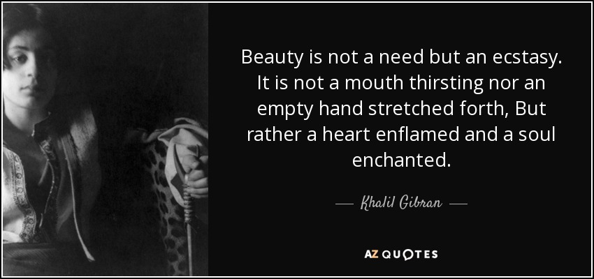 Beauty is not a need but an ecstasy. It is not a mouth thirsting nor an empty hand stretched forth, But rather a heart enflamed and a soul enchanted. - Khalil Gibran