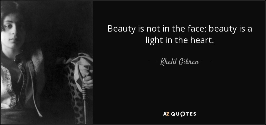 Beauty is not in the face; beauty is a light in the heart. - Khalil Gibran