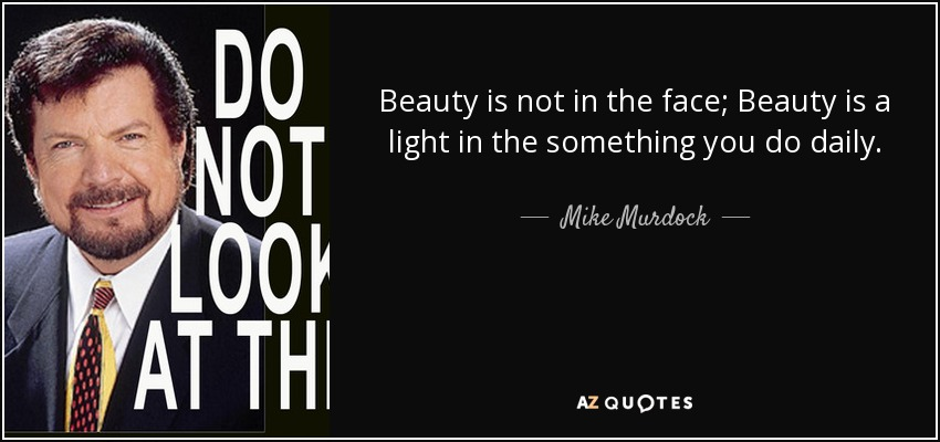 Beauty is not in the face; Beauty is a light in the something you do daily. - Mike Murdock