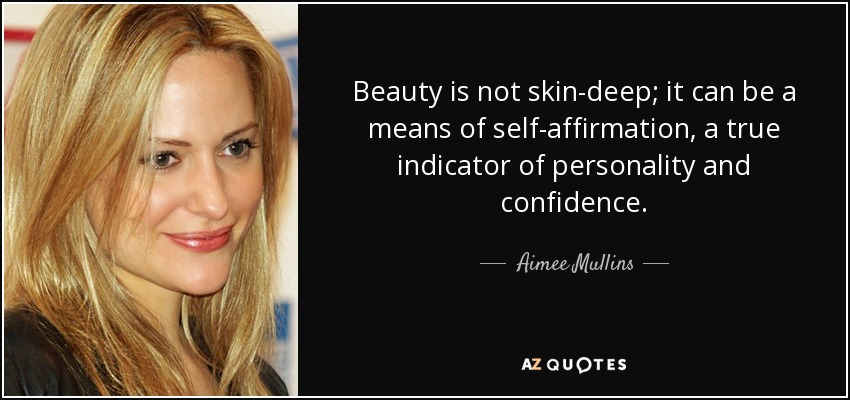 Beauty is not skin-deep; it can be a means of self-affirmation, a true indicator of personality and confidence. - Aimee Mullins