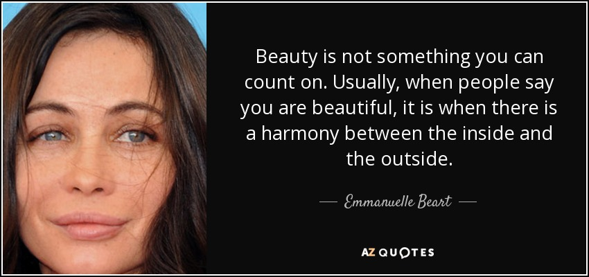 Beauty is not something you can count on. Usually, when people say you are beautiful, it is when there is a harmony between the inside and the outside. - Emmanuelle Beart