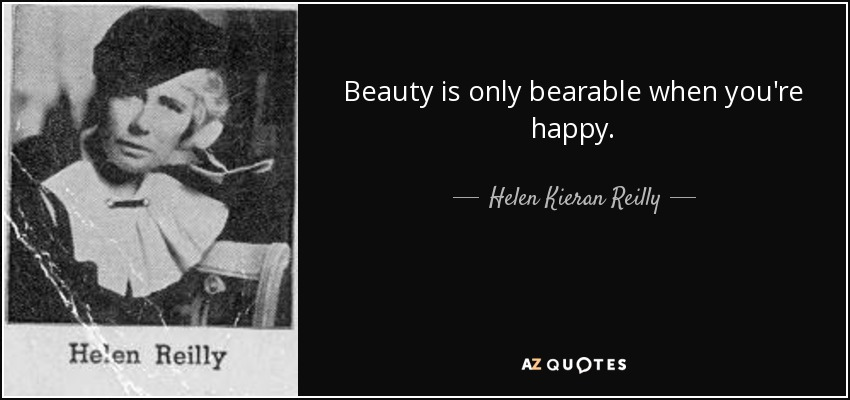 Beauty is only bearable when you're happy. - Helen Kieran Reilly