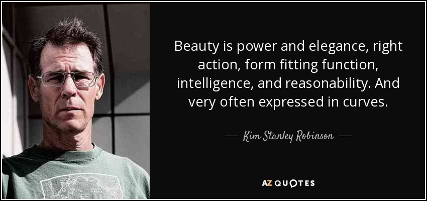 Beauty is power and elegance, right action, form fitting function, intelligence, and reasonability. And very often expressed in curves. - Kim Stanley Robinson