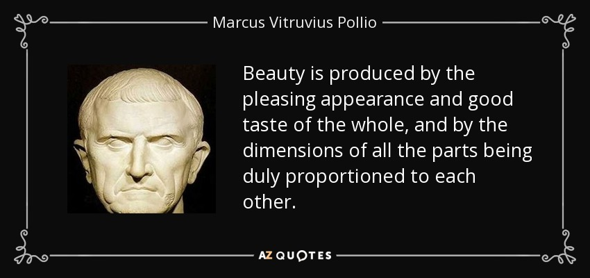 Beauty is produced by the pleasing appearance and good taste of the whole, and by the dimensions of all the parts being duly proportioned to each other. - Marcus Vitruvius Pollio