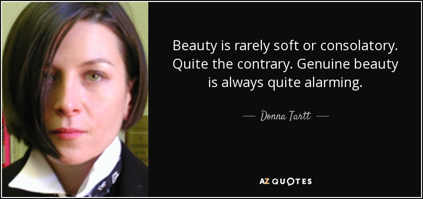 Beauty is rarely soft or consolatory. Quite the contrary. Genuine beauty is always quite alarming. - Donna Tartt