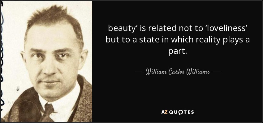 beauty' is related not to 'loveliness' but to a state in which reality plays a part. - William Carlos Williams