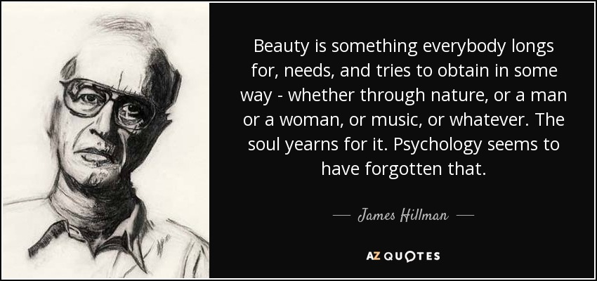 Beauty is something everybody longs for, needs, and tries to obtain in some way - whether through nature, or a man or a woman, or music, or whatever. The soul yearns for it. Psychology seems to have forgotten that. - James Hillman
