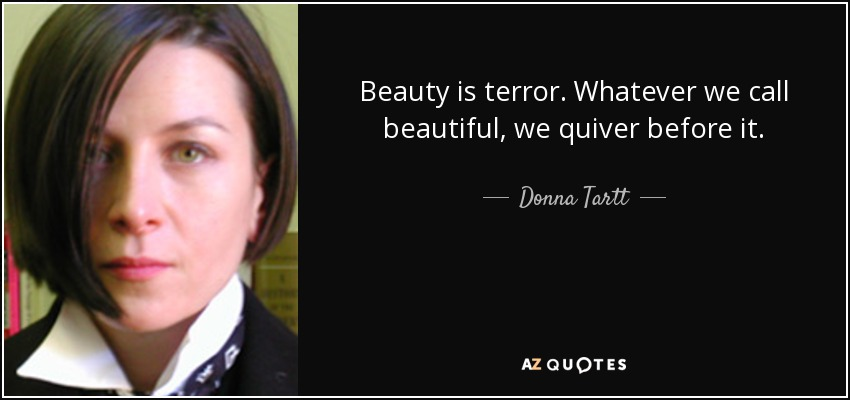 Beauty is terror. Whatever we call beautiful, we quiver before it. - Donna Tartt