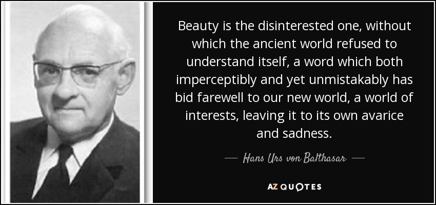 Beauty is the disinterested one, without which the ancient world refused to understand itself, a word which both imperceptibly and yet unmistakably has bid farewell to our new world, a world of interests, leaving it to its own avarice and sadness. - Hans Urs von Balthasar