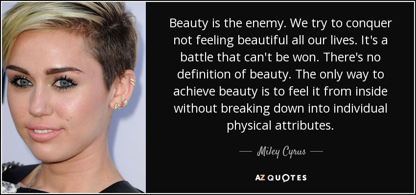 Beauty is the enemy . We try to conquer not feeling beautiful all our lives. It's a battle that can't be won. There's no definition of beauty. The only way to achieve beauty is to feel it from inside without breaking down into individual physical attributes - Miley Cyrus