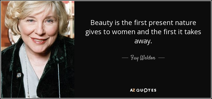 Beauty is the first present nature gives to women and the first it takes away. - Fay Weldon