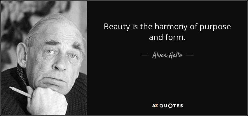 Beauty is the harmony of purpose and form. - Alvar Aalto