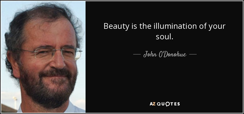 Beauty is the illumination of your soul. - John O'Donohue