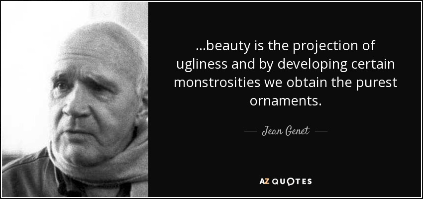 ...beauty is the projection of ugliness and by developing certain monstrosities we obtain the purest ornaments. - Jean Genet
