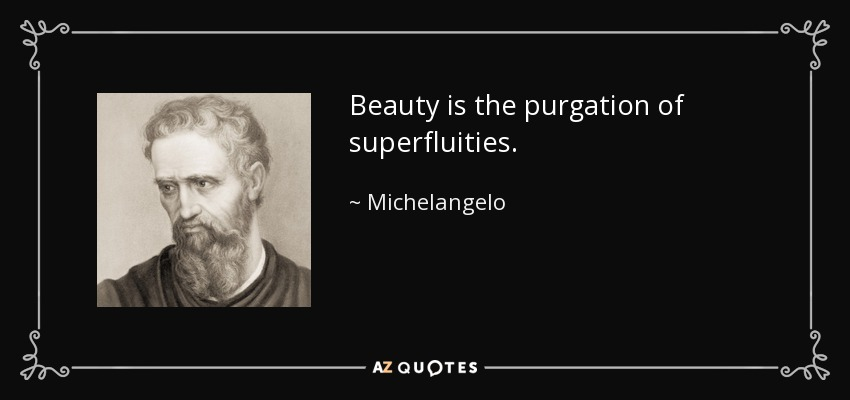 Beauty is the purgation of superfluities. - Michelangelo