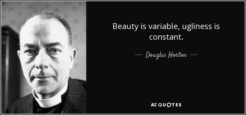Beauty is variable, ugliness is constant. - Douglas Horton