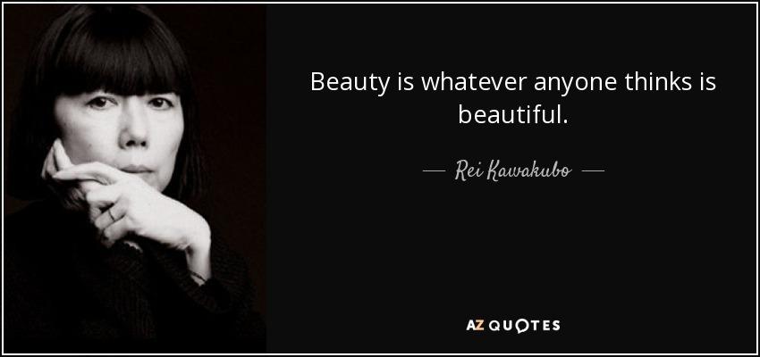 Beauty is whatever anyone thinks is beautiful. - Rei Kawakubo