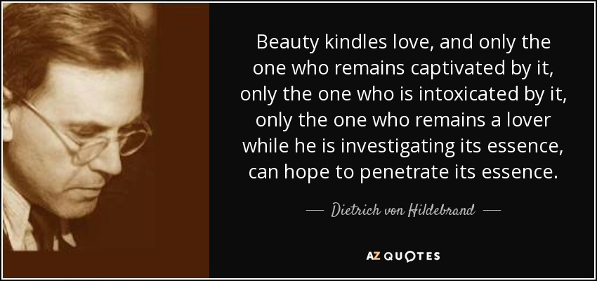 Beauty kindles love, and only the one who remains captivated by it, only the one who is intoxicated by it, only the one who remains a lover while he is investigating its essence, can hope to penetrate its essence. - Dietrich von Hildebrand