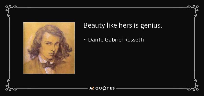 Beauty like hers is genius. - Dante Gabriel Rossetti