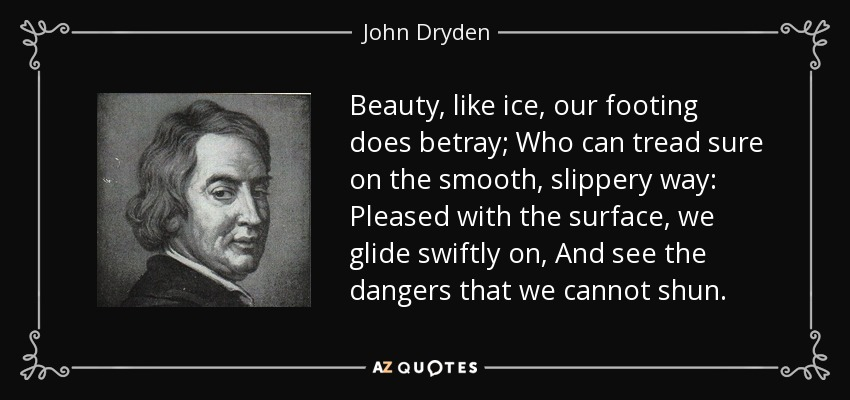 Beauty, like ice, our footing does betray; Who can tread sure on the smooth, slippery way: Pleased with the surface, we glide swiftly on, And see the dangers that we cannot shun. - John Dryden