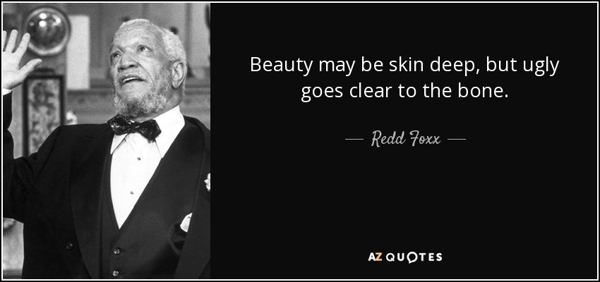Beauty may be skin deep, but ugly goes clear to the bone. - Redd Foxx