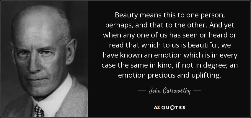 Beauty means this to one person, perhaps, and that to the other. And yet when any one of us has seen or heard or read that which to us is beautiful, we have known an emotion which is in every case the same in kind, if not in degree; an emotion precious and uplifting. - John Galsworthy