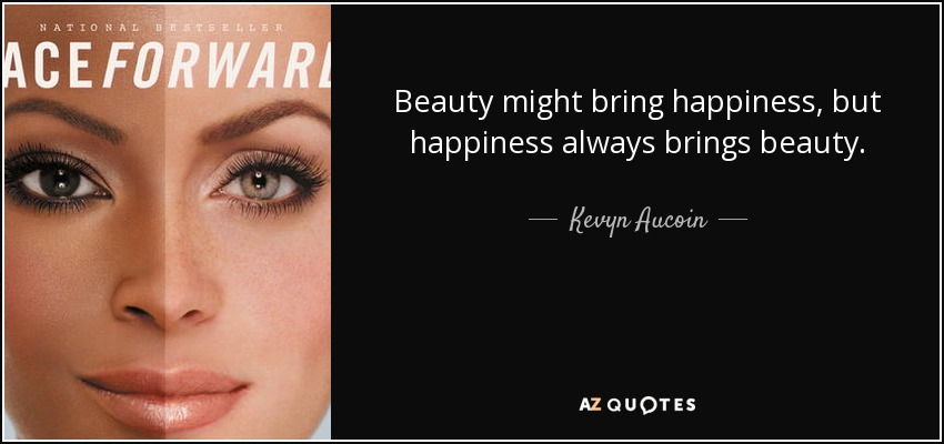 Beauty might bring happiness, but happiness always brings beauty. - Kevyn Aucoin