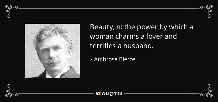 Beauty, n: the power by which a woman charms a lover and terrifies a husband. - Ambrose Bierce