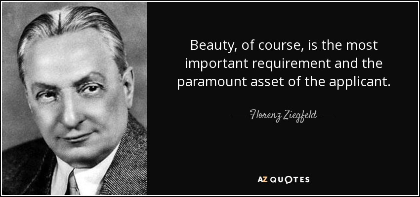Beauty, of course, is the most important requirement and the paramount asset of the applicant. - Florenz Ziegfeld