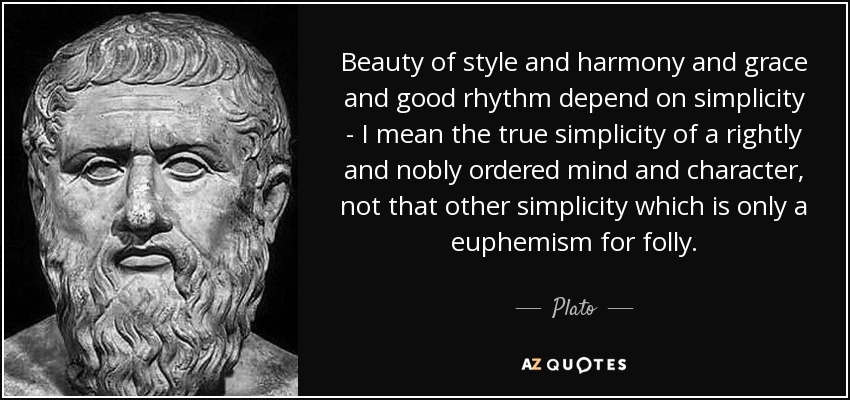 Beauty of style and harmony and grace and good rhythm depend on simplicity - I mean the true simplicity of a rightly and nobly ordered mind and character, not that other simplicity which is only a euphemism for folly. - Plato