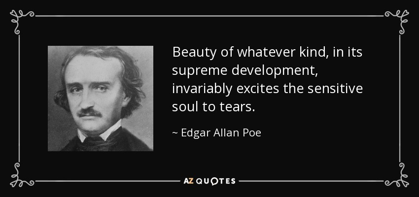 Beauty of whatever kind, in its supreme development, invariably excites the sensitive soul to tears. - Edgar Allan Poe
