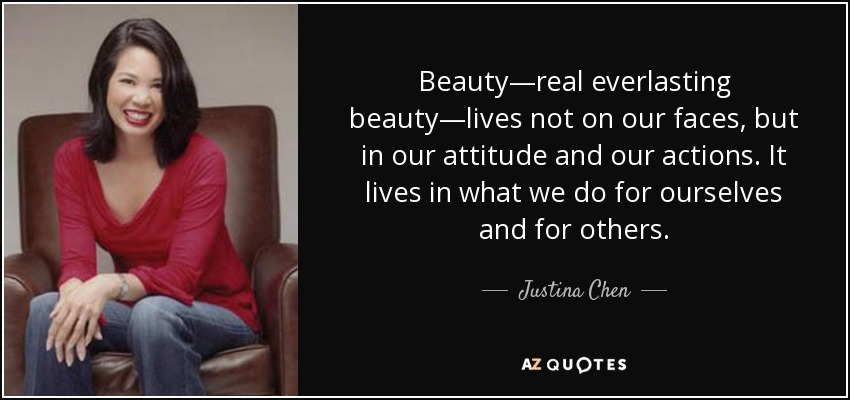 Beauty—real everlasting beauty—lives not on our faces, but in our attitude and our actions. It lives in what we do for ourselves and for others. - Justina Chen