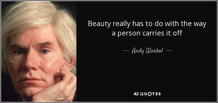 Beauty really has to do with the way a person carries it off - Andy Warhol