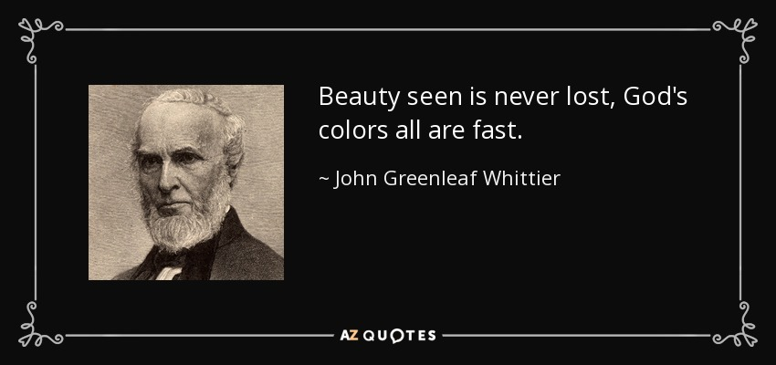 Beauty seen is never lost, God's colors all are fast. - John Greenleaf Whittier
