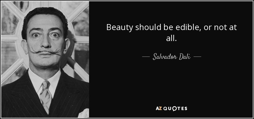 Beauty should be edible, or not at all. - Salvador Dali
