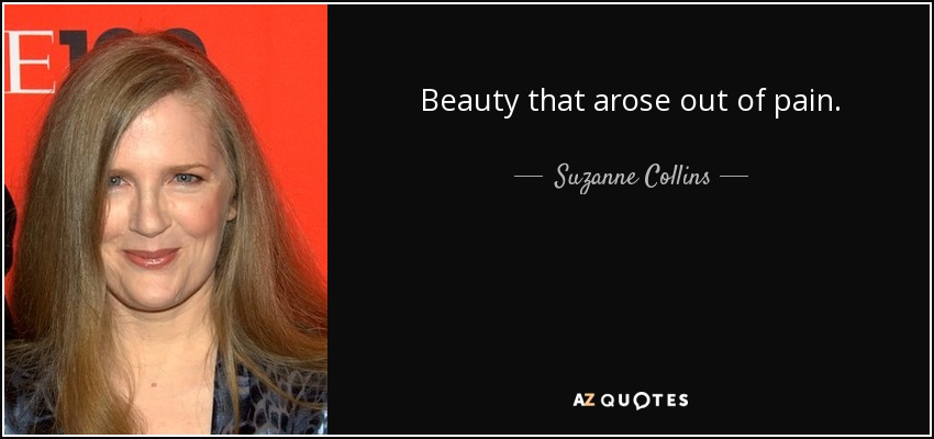 Beauty that arose out of pain. - Suzanne Collins