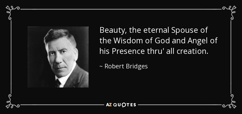 Beauty, the eternal Spouse of the Wisdom of God and Angel of his Presence thru' all creation. - Robert Bridges