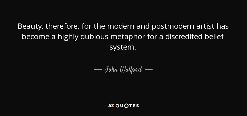 Beauty, therefore, for the modern and postmodern artist has become a highly dubious metaphor for a discredited belief system. - John Walford