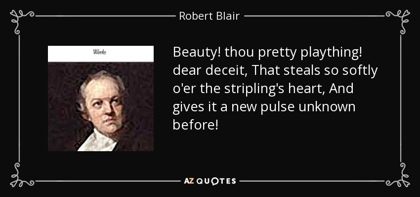 Beauty! thou pretty plaything! dear deceit, That steals so softly o'er the stripling's heart, And gives it a new pulse unknown before! - Robert Blair
