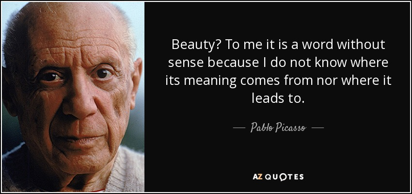 Beauty? To me it is a word without sense because I do not know where its meaning comes from nor where it leads to. - Pablo Picasso