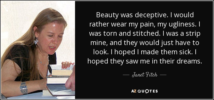 Beauty was deceptive. I would rather wear my pain, my ugliness. I was torn and stitched. I was a strip mine, and they would just have to look. I hoped I made them sick. I hoped they saw me in their dreams. - Janet Fitch