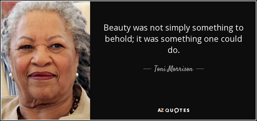 Beauty was not simply something to behold; it was something one could do. - Toni Morrison