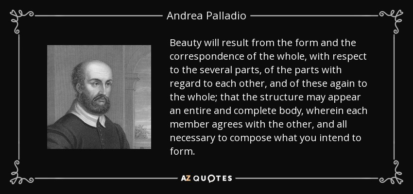 Beauty will result from the form and the correspondence of the whole, with respect to the several parts, of the parts with regard to each other, and of these again to the whole; that the structure may appear an entire and complete body, wherein each member agrees with the other, and all necessary to compose what you intend to form. - Andrea Palladio