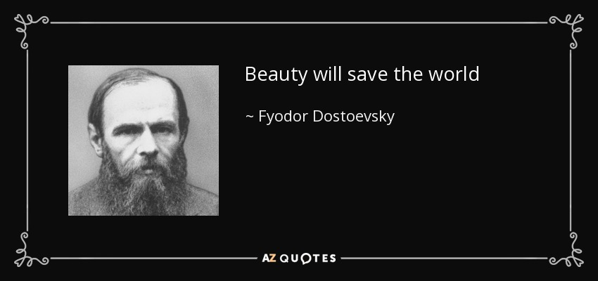 Beauty will save the world - Fyodor Dostoevsky