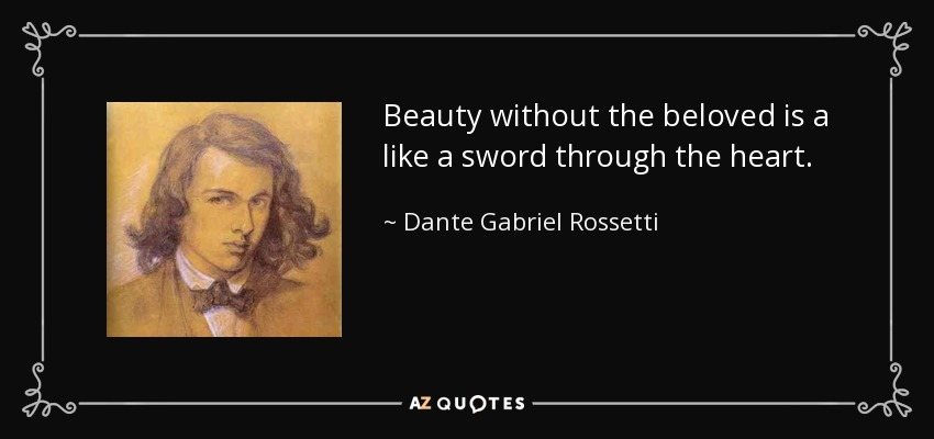 Beauty without the beloved is a like a sword through the heart. - Dante Gabriel Rossetti