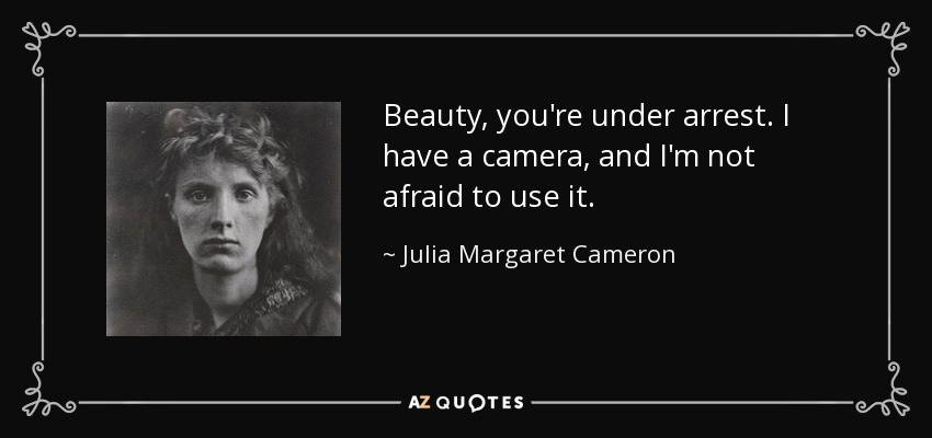 Beauty, you're under arrest. I have a camera, and I'm not afraid to use it. - Julia Margaret Cameron