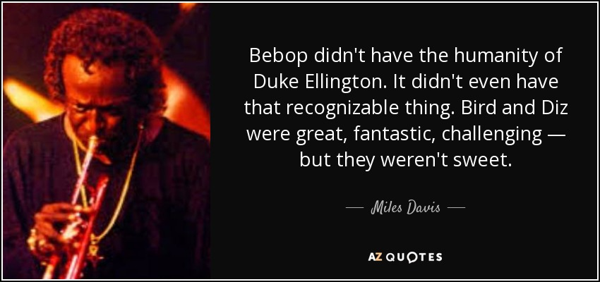 Bebop didn't have the humanity of Duke Ellington. It didn't even have that recognizable thing. Bird and Diz were great, fantastic, challenging — but they weren't sweet. - Miles Davis