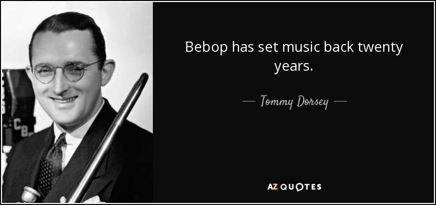 Bebop has set music back twenty years. - Tommy Dorsey