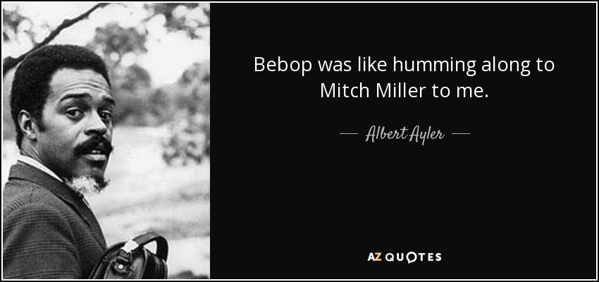 Bebop was like humming along to Mitch Miller to me. - Albert Ayler