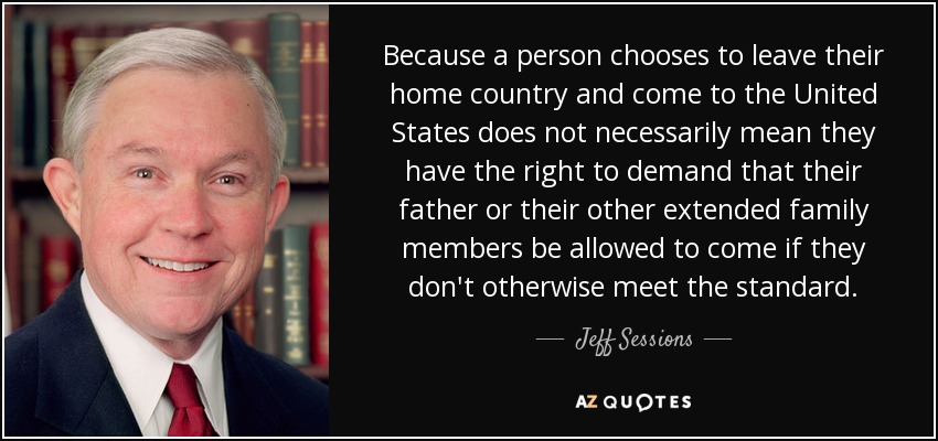 Because a person chooses to leave their home country and come to the United States does not necessarily mean they have the right to demand that their father or their other extended family members be allowed to come if they don't otherwise meet the standard. - Jeff Sessions